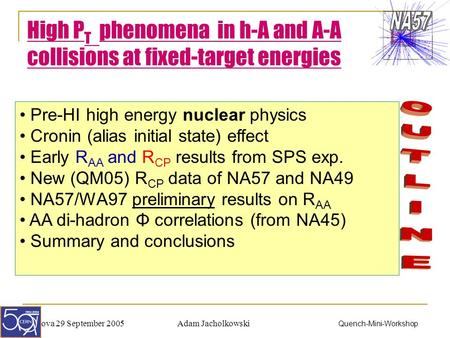 Adam JacholkowskiPadova 29 September 2005 Quench-Mini-Workshop High P T phenomena in h-A and A-A collisions at fixed-target energies Pre-HI high energy.
