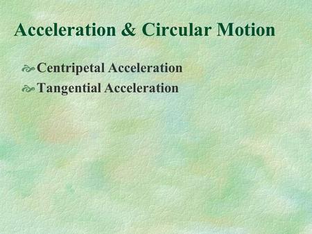 Acceleration & Circular Motion Centripetal Acceleration Tangential Acceleration.