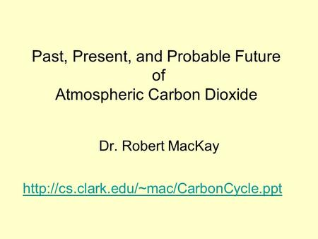 Past, Present, and Probable Future of Atmospheric Carbon Dioxide Dr. Robert MacKay