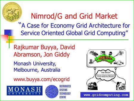 Nimrod/G and Grid Market A Case for Economy Grid Architecture for Service Oriented Global Grid Computing Rajkumar Buyya, David Abramson, Jon Giddy Monash.