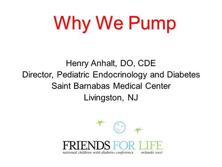 Why We Pump Henry Anhalt, DO, CDE Director, Pediatric Endocrinology and Diabetes Saint Barnabas Medical Center Livingston, NJ.