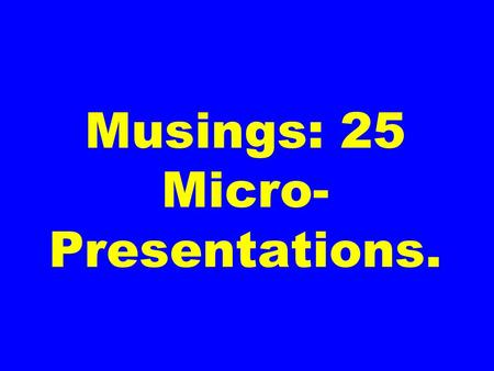 Musings: 25 Micro- Presentations.. EXCELLENCE. CAUSES. ADVERSARIES.