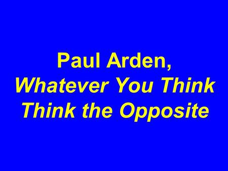 Paul Arden, Whatever You Think Think the Opposite.