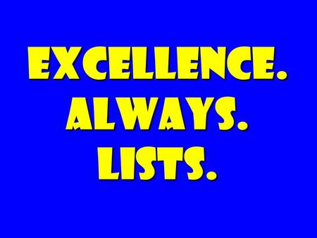 EXCELLENCE. ALWAYS. Lists.. The Irreducible209+ One Word+ The Cup Challenge The Sales122 60TIBs Tom-A-to, Tom-ah-to.