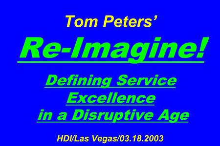 Tom Peters Re-Imagine! Defining Service Excellence in a Disruptive Age HDI/Las Vegas/03.18.2003.