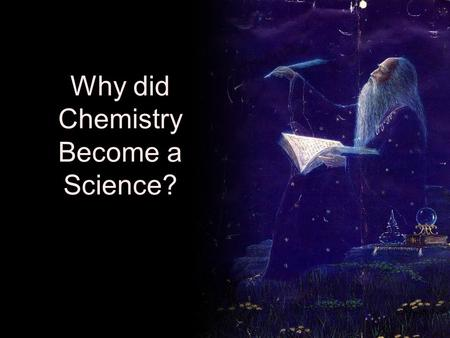 Why did Chemistry Become a Science?. Three Primary Factors Based on needs and wants Needs –Shelter from the elements –Food and water –Protection Wants.