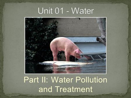 Part II: Water Pollution and Treatment. Contaminant - any constituent in the water deleterious to a particular end use regardless of its origin and whether.