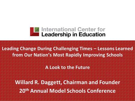Leading Change During Challenging Times – Lessons Learned from Our Nations Most Rapidly Improving Schools A Look to the Future Willard R. Daggett, Chairman.