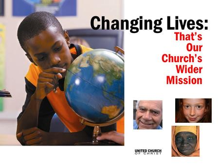 Thats Our Churchs Wider Mission Changing Lives:. Through Our Churchs Wider Mission, the faithful giving of UCC members is changing lives...