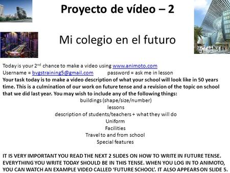 Proyecto de vídeo – 2 Mi colegio en el futuro Today is your 2 nd chance to make a video using www.animoto.comwww.animoto.com Username = bvgstraining5@gmail.com.