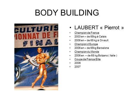 BODY BUILDING LAUBERT « Pierrot » Champion de France 2003 en – de 65kg à Calais 2006 en – de 65 kg à Orvault Champion dEurope 2006 en – de 65kg Barcelone.
