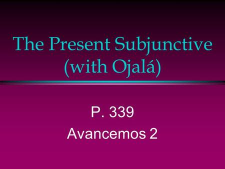 The Present Subjunctive (with Ojalá) P. 339 Avancemos 2.
