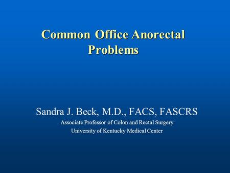 Common Office Anorectal Problems Sandra J. Beck, M.D., FACS, FASCRS Associate Professor of Colon and Rectal Surgery University of Kentucky Medical Center.