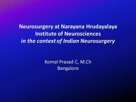 Neurosurgery at Narayana Hrudayalaya Institute of Neurosciences in the context of Indian Neurosurgery Komal Prasad C, M.Ch Bangalore.