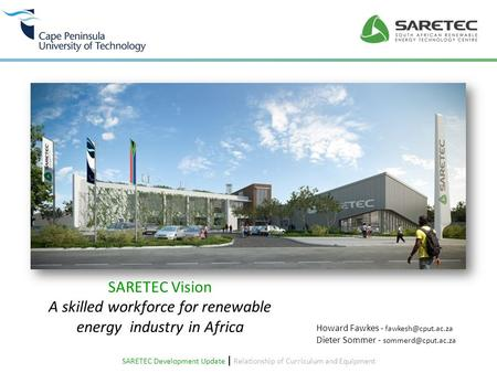 SARETEC Vision A skilled workforce for renewable energy industry in Africa Howard Fawkes - fawkesh@cput.ac.za Dieter Sommer - sommerd@cput.ac.za SARETEC.