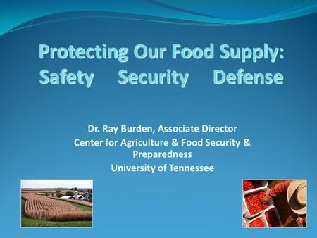 Protecting Our Food Supply: Safety Security Defense Dr. Ray Burden, Associate Director Center for Agriculture & Food Security & Preparedness University.