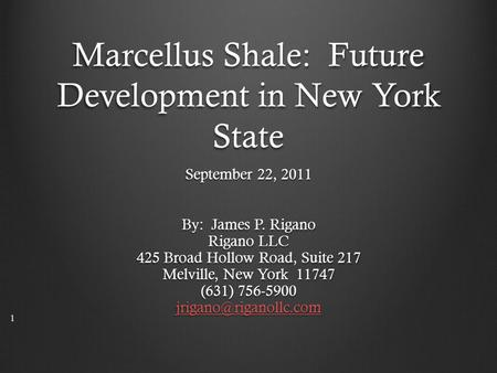 Marcellus Shale: Future Development in New York State September 22, 2011 By: James P. Rigano Rigano LLC 425 Broad Hollow Road, Suite 217 Melville, New.