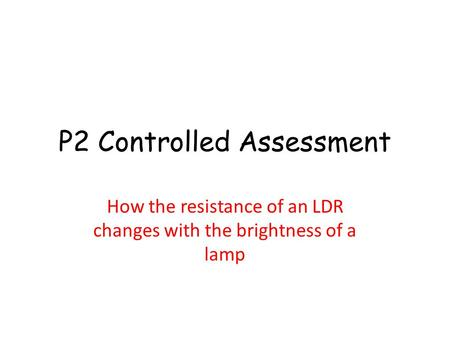 P2 Controlled Assessment How the resistance of an LDR changes with the brightness of a lamp.