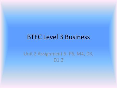 BTEC Level 3 Business Unit 2 Assignment 6- P6, M4, D3, D1.2.