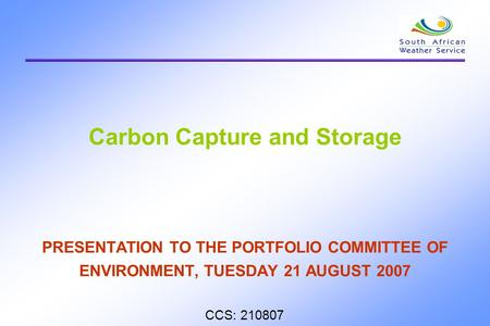 Carbon Capture and Storage PRESENTATION TO THE PORTFOLIO COMMITTEE OF ENVIRONMENT, TUESDAY 21 AUGUST 2007 CCS: 210807.