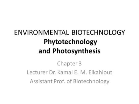 ENVIRONMENTAL BIOTECHNOLOGY Phytotechnology and Photosynthesis Chapter 3 Lecturer Dr. Kamal E. M. Elkahlout Assistant Prof. of Biotechnology.