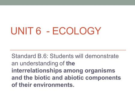 UNIT 6 - ECOLOGY Standard B.6: Students will demonstrate an understanding of the interrelationships among organisms and the biotic and abiotic components.