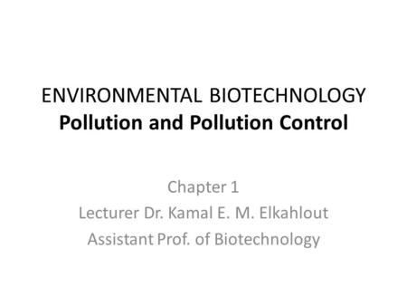 ENVIRONMENTAL BIOTECHNOLOGY Pollution and Pollution Control Chapter 1 Lecturer Dr. Kamal E. M. Elkahlout Assistant Prof. of Biotechnology.