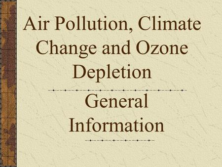 General Information Air Pollution, Climate Change and Ozone Depletion.