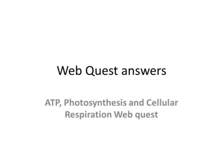 Web Quest answers ATP, Photosynthesis and Cellular Respiration Web quest.