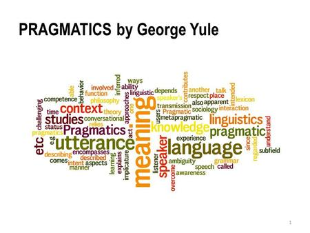 """PRAGMATICS by George Yule 1. 1. DEFINITIONS AND BACKGROUND """"The study of contextual meaning communicated by a speaker or writer, and interpreted by a."""