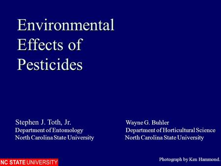 Environmental Effects of Pesticides Environmental Effects of Pesticides Photograph by Ken Hammond. Stephen J. Toth, Jr. Wayne G. Buhler Department of EntomologyDepartment.