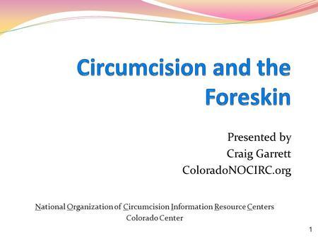 Presented by Craig Garrett ColoradoNOCIRC.org National Organization of Circumcision Information Resource Centers Colorado Center 1.