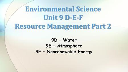 9D – Water 9E – Atmosphere 9F – Nonrenewable Energy Environmental Science Unit 9 D-E-F Resource Management Part 2.