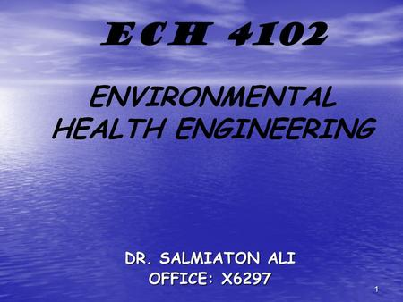 1 ECH 4102 ENVIRONMENTAL HEALTH ENGINEERING DR. SALMIATON ALI OFFICE: X6297.