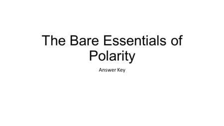 """The Bare Essentials of Polarity Answer Key. 1. How does the comic book define a """"polar molecule?"""" A molecule with a difference in electrical charge between."""