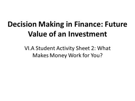 Decision Making in Finance: Future Value of an Investment VI.A Student Activity Sheet 2: What Makes Money Work for You?