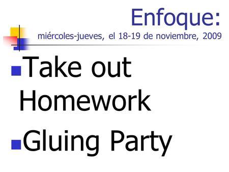 Enfoque: miércoles-jueves, el 18-19 de noviembre, 2009 Take out Homework Gluing Party.