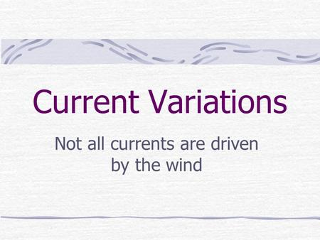 Current Variations Not all currents are driven by the wind.