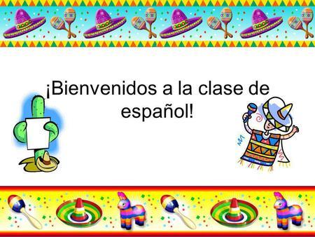 ¡Bienvenidos a la clase de español!. Presentaciónes Profesor Estudiantes.