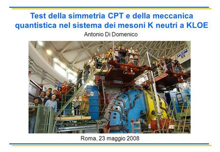Test della simmetria CPT e della meccanica quantistica nel sistema dei mesoni K neutri a KLOE Antonio Di Domenico Roma, 23 maggio 2008.