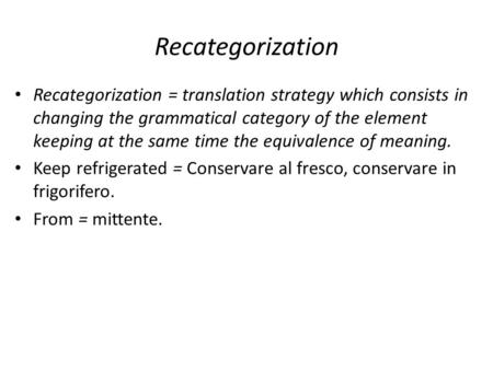 Recategorization Recategorization = translation strategy which consists in changing the grammatical category of the element keeping at the same time the.