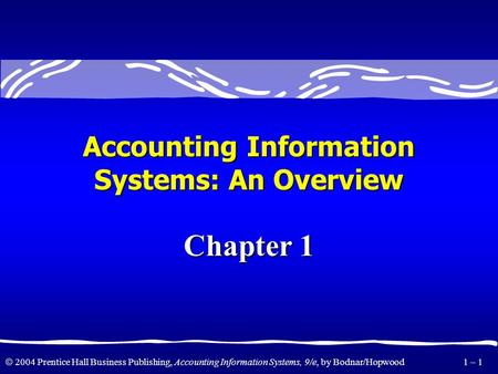 2004 Prentice Hall Business Publishing, Accounting Information Systems, 9/e, by Bodnar/Hopwood 1 – 1 Accounting Information Systems: An Overview Chapter.