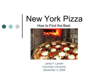 New York Pizza How to Find the Best Jared P. Lander Columbia University December 3, 2008.