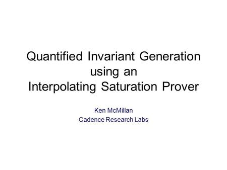Quantified Invariant Generation using an Interpolating Saturation Prover Ken McMillan Cadence Research Labs TexPoint fonts used in EMF: A A A A A.