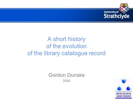 A short history of the evolution of the library catalogue record Gordon Dunsire 2009.