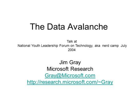 The Data Avalanche Jim Gray Microsoft Research  Talk at National Youth Leadership Forum on Technology,