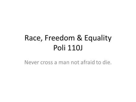 Race, Freedom & Equality Poli 110J Never cross a man not afraid to die.