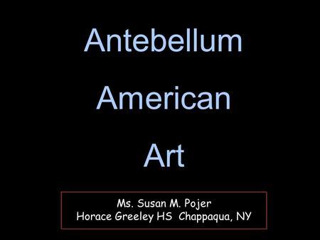 Ms. Susan M. Pojer Horace Greeley HS Chappaqua, NY Antebellum American Art Antebellum American Art.