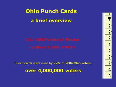 Ohio Punch Cards a brief overview Punch cards were used by 72% of 2004 Ohio voters, over 4,000,000 voters Ohio 2004 Presidential Election Cuyahoga County.
