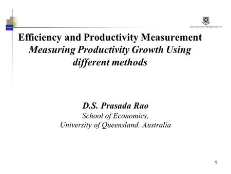 1 Efficiency and Productivity Measurement Measuring Productivity Growth Using different methods D.S. Prasada Rao School of Economics, University of Queensland.